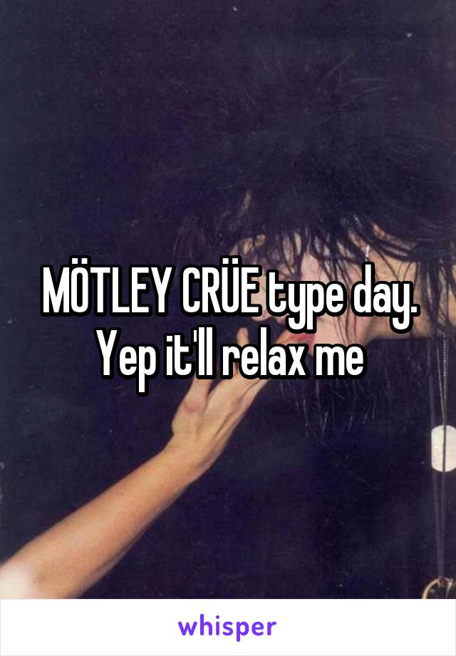 MÖTLEY CRÜE type day. Yep it'll relax me