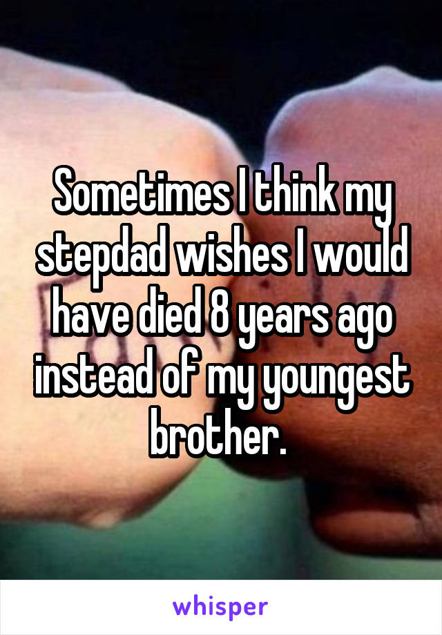 Sometimes I think my stepdad wishes I would have died 8 years ago instead of my youngest brother.