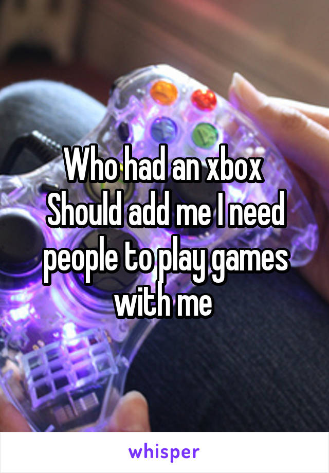 Who had an xbox  Should add me I need people to play games with me