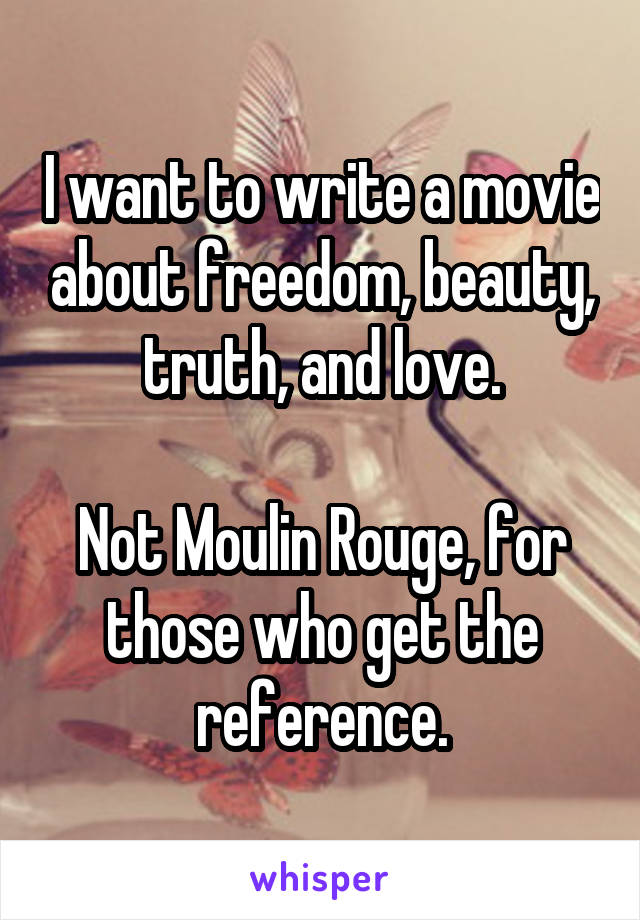 I want to write a movie about freedom, beauty, truth, and love.  Not Moulin Rouge, for those who get the reference.