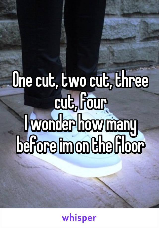 One cut, two cut, three cut, four I wonder how many before im on the floor