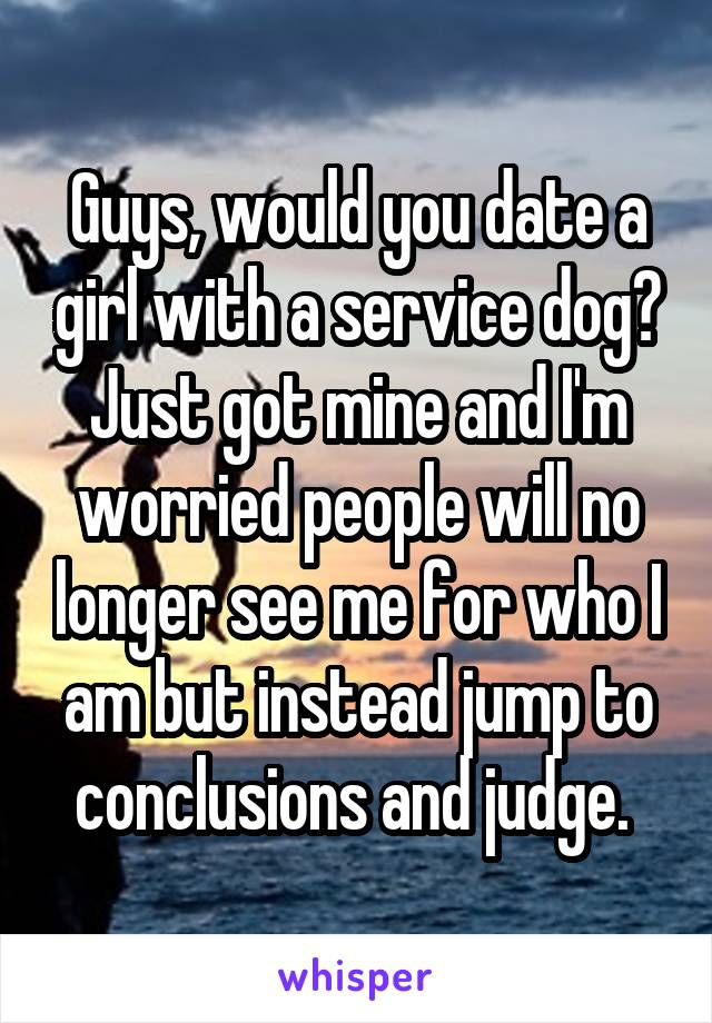 Guys, would you date a girl with a service dog? Just got mine and I'm worried people will no longer see me for who I am but instead jump to conclusions and judge.