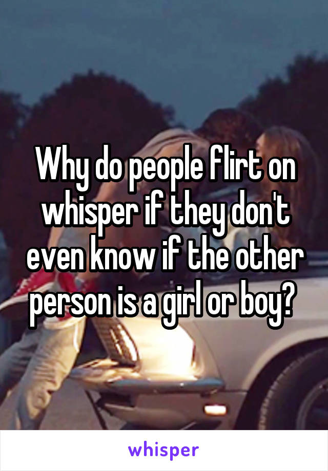 Why do people flirt on whisper if they don't even know if the other person is a girl or boy?