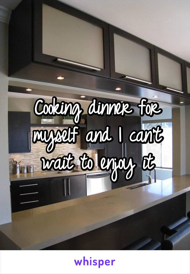 Cooking dinner for myself and I can't wait to enjoy it