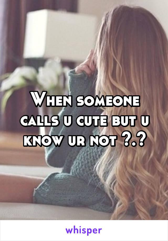 When someone calls u cute but u know ur not >.<