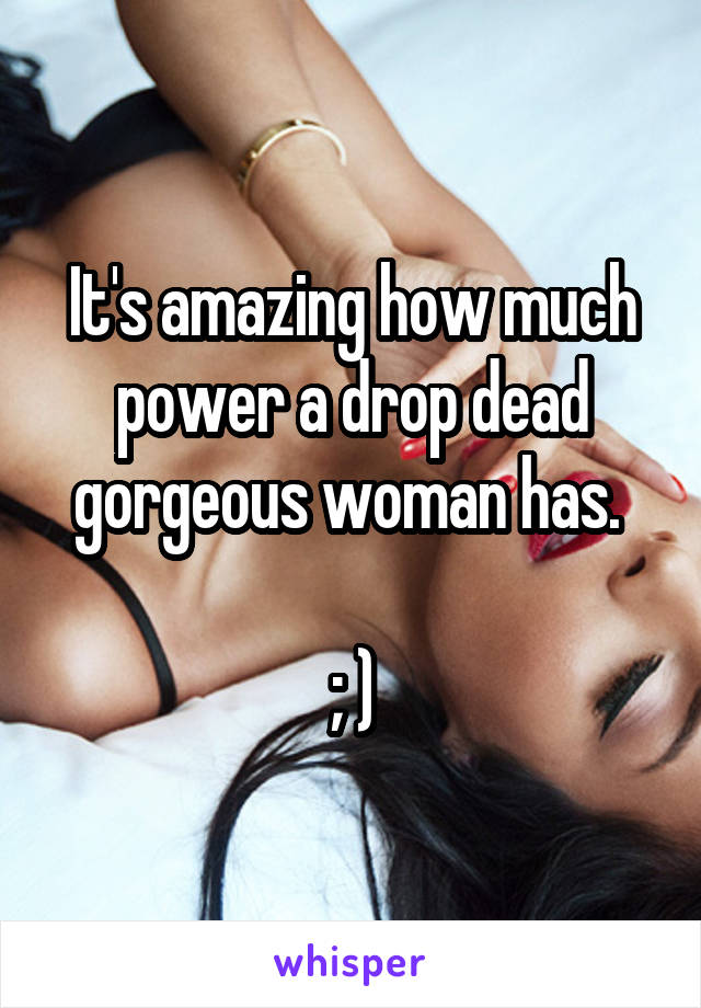 It's amazing how much power a drop dead gorgeous woman has.   ; )