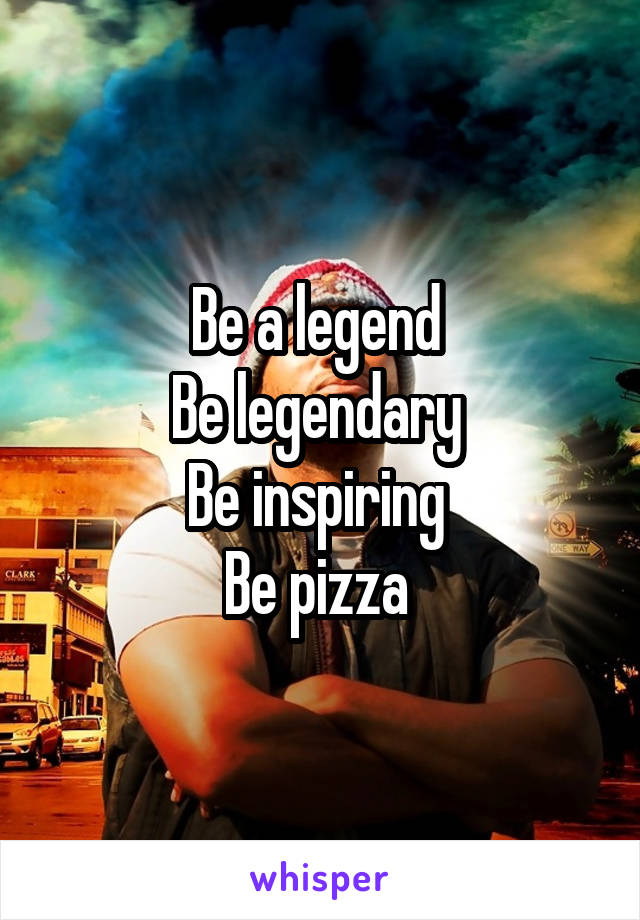 Be a legend  Be legendary  Be inspiring  Be pizza