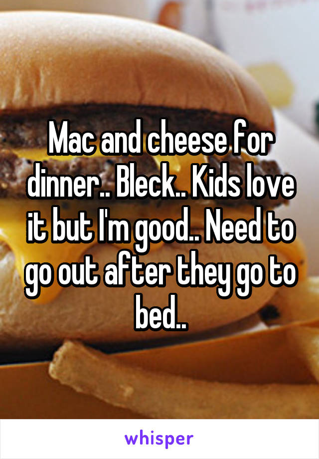 Mac and cheese for dinner.. Bleck.. Kids love it but I'm good.. Need to go out after they go to bed..