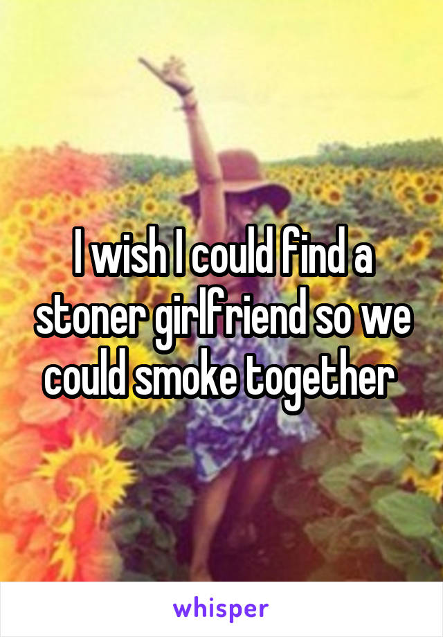 I wish I could find a stoner girlfriend so we could smoke together