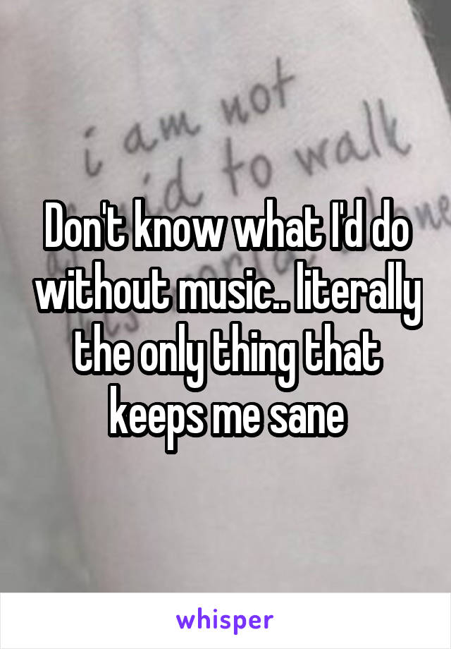 Don't know what I'd do without music.. literally the only thing that keeps me sane