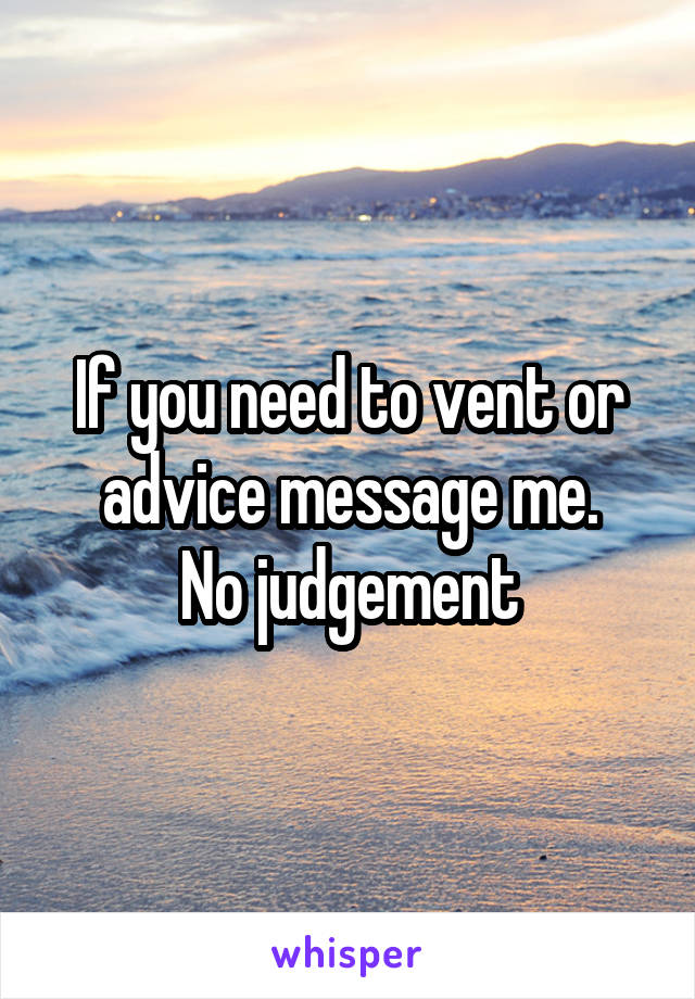 If you need to vent or advice message me. No judgement
