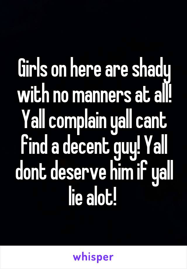Girls on here are shady with no manners at all! Yall complain yall cant find a decent guy! Yall dont deserve him if yall lie alot!
