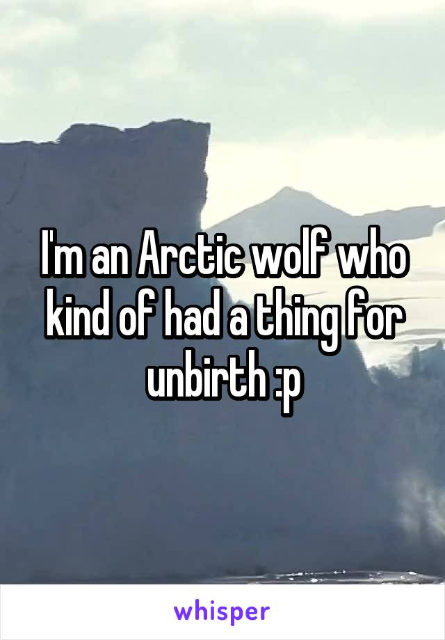 I'm an Arctic wolf who kind of had a thing for unbirth :p