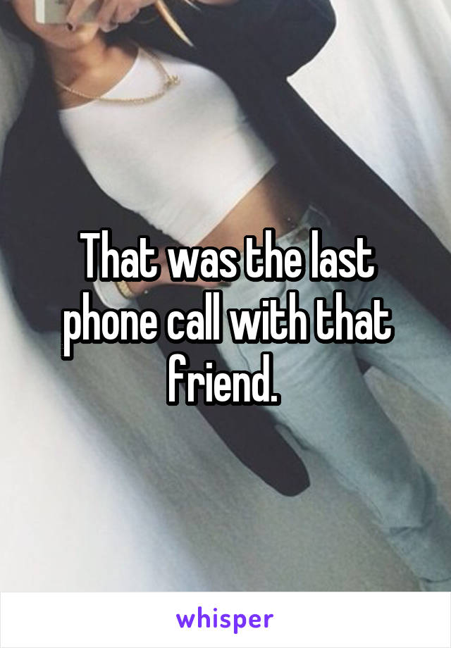 That was the last phone call with that friend.
