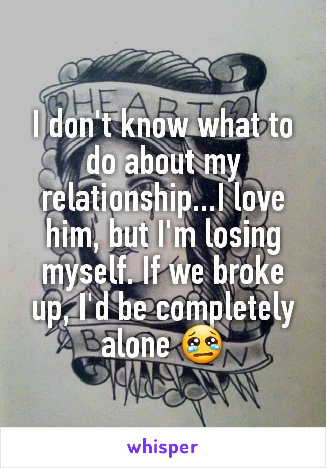 I don't know what to do about my relationship...I love him, but I'm losing myself. If we broke up, I'd be completely alone 😢