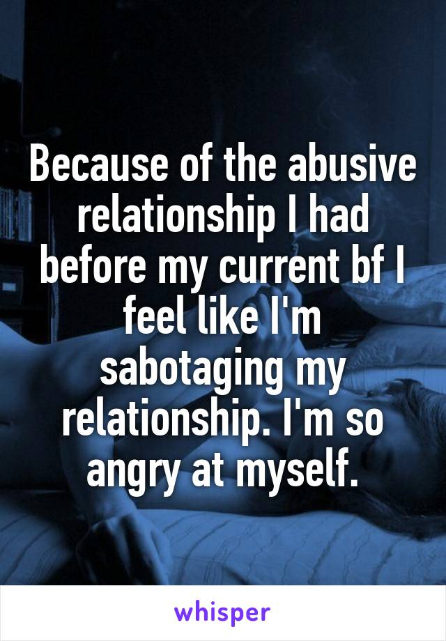 Because of the abusive relationship I had before my current bf I feel like I'm sabotaging my relationship. I'm so angry at myself.