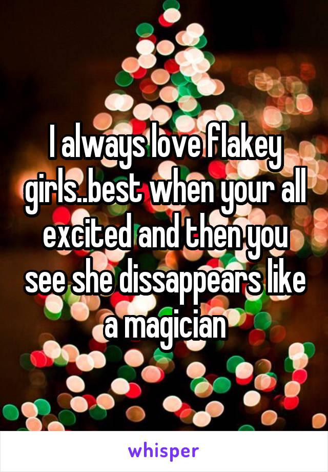 I always love flakey girls..best when your all excited and then you see she dissappears like a magician