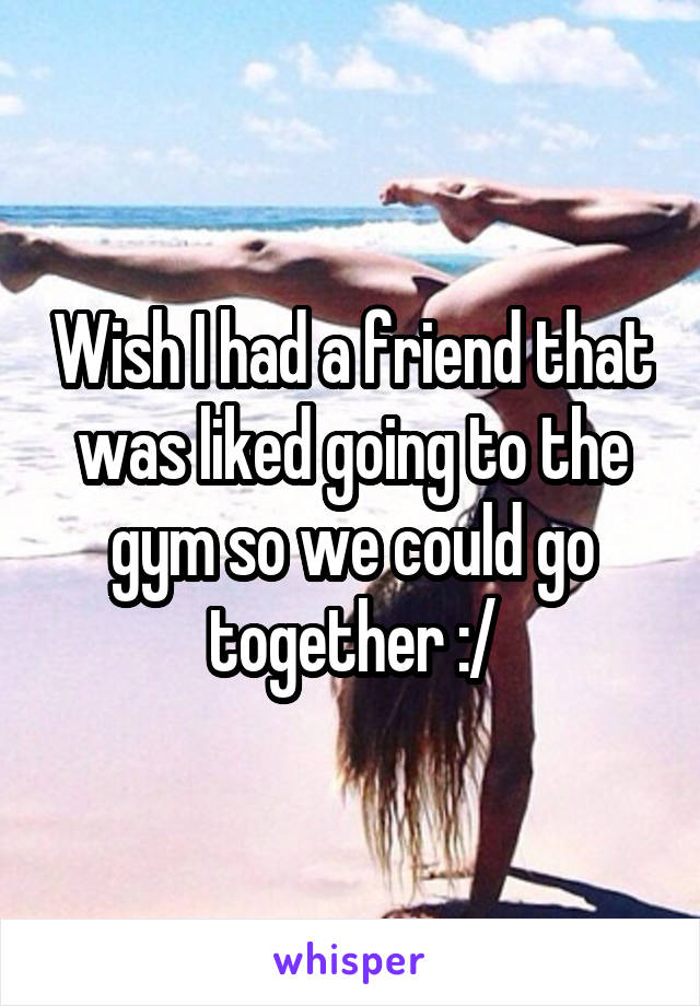 Wish I had a friend that was liked going to the gym so we could go together :/