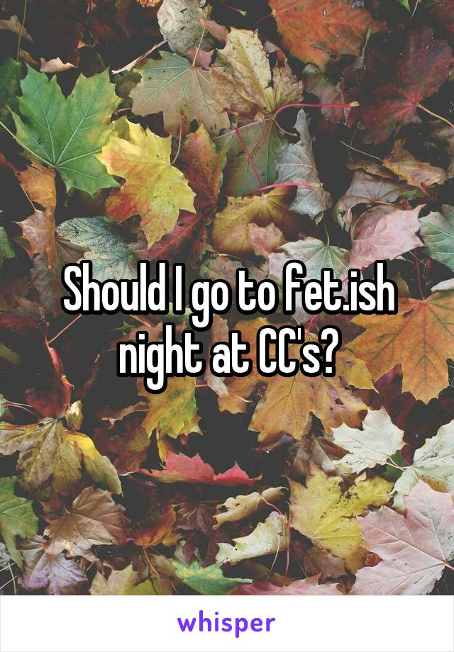 Should I go to fet.ish night at CC's?