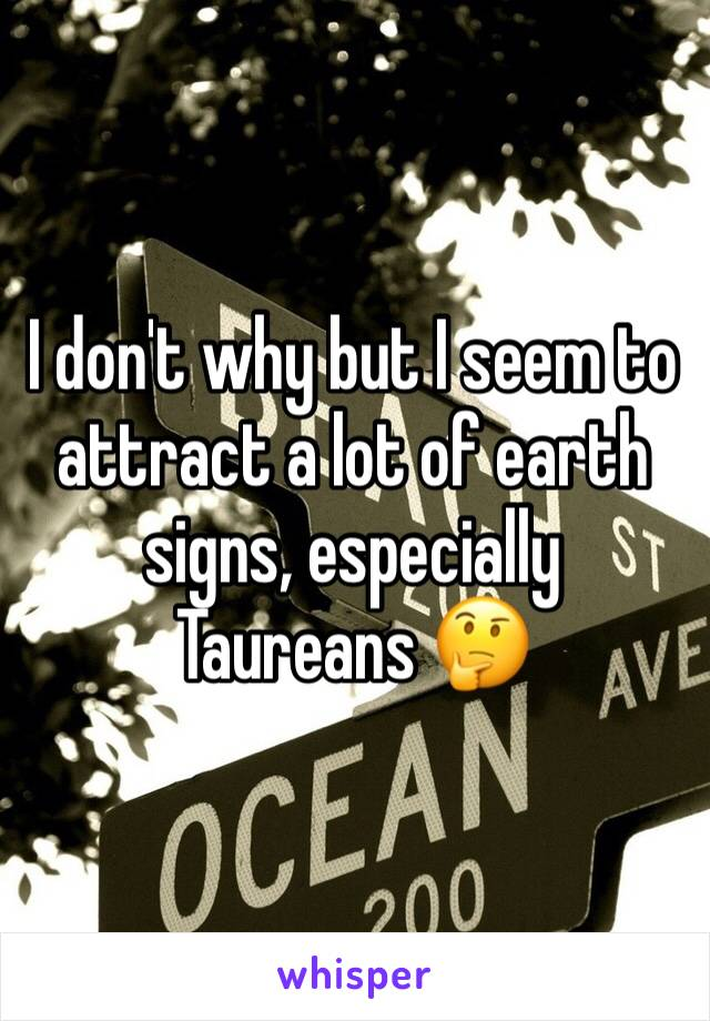 I don't why but I seem to attract a lot of earth signs, especially Taureans 🤔