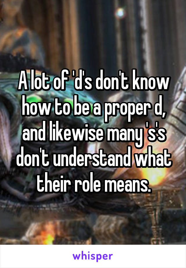 A lot of 'd's don't know how to be a proper d, and likewise many 's's don't understand what their role means.