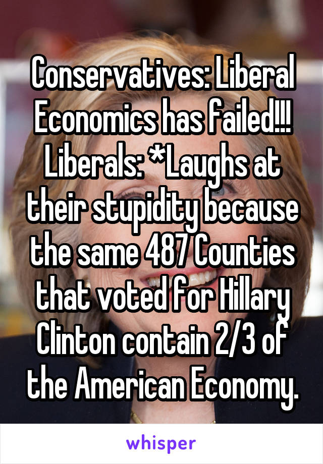 Conservatives: Liberal Economics has failed!!! Liberals: *Laughs at their stupidity because the same 487 Counties that voted for Hillary Clinton contain 2/3 of the American Economy.