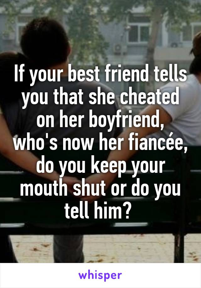 If your best friend tells you that she cheated on her boyfriend, who's now her fiancée, do you keep your mouth shut or do you tell him?