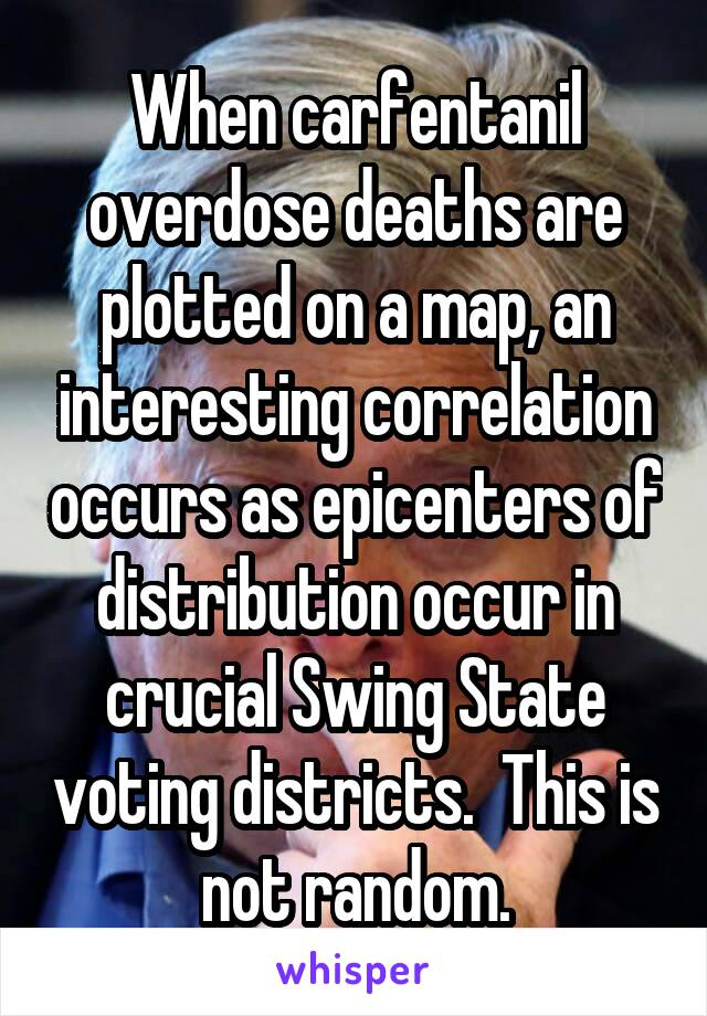When carfentanil overdose deaths are plotted on a map, an interesting correlation occurs as epicenters of distribution occur in crucial Swing State voting districts.  This is not random.