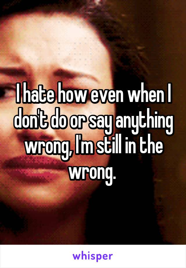 I hate how even when I don't do or say anything wrong, I'm still in the wrong.
