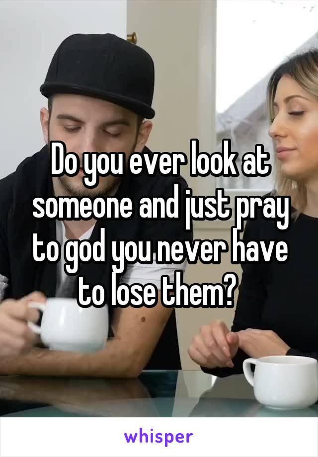Do you ever look at someone and just pray to god you never have to lose them?