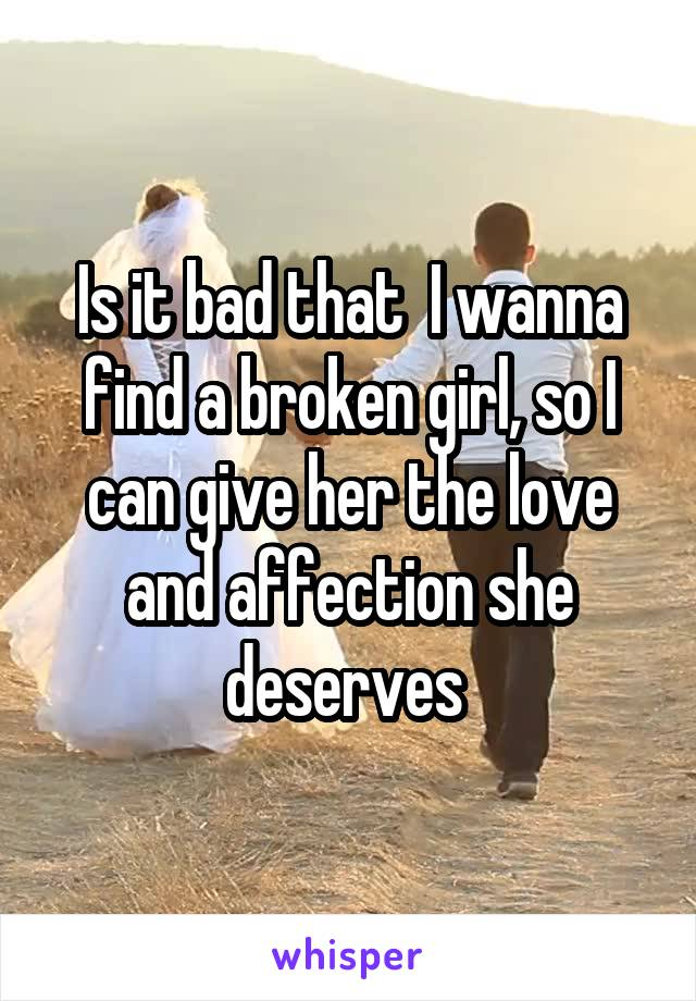 Is it bad that  I wanna find a broken girl, so I can give her the love and affection she deserves