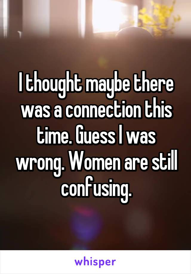 I thought maybe there was a connection this time. Guess I was wrong. Women are still confusing.