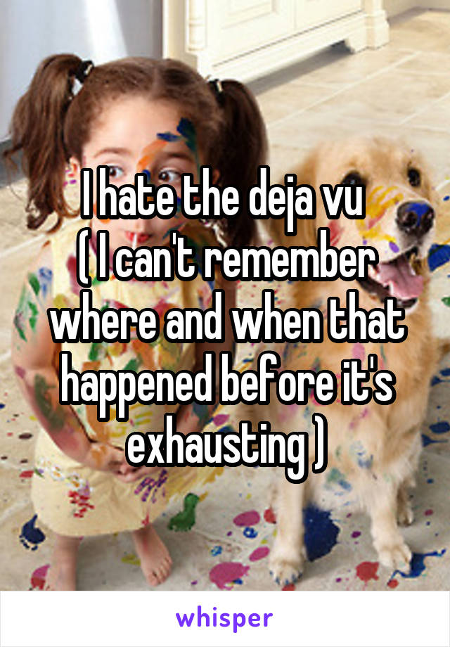 I hate the deja vu  ( I can't remember where and when that happened before it's exhausting )