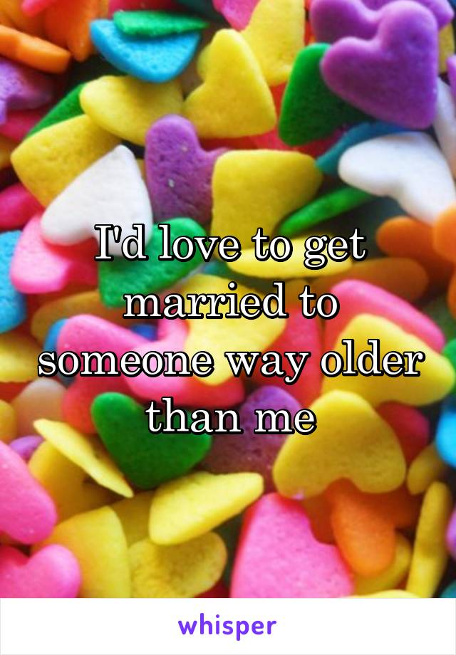 I'd love to get married to someone way older than me