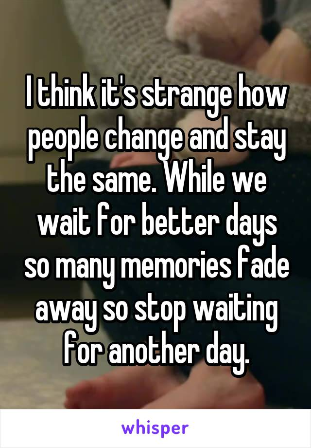 I think it's strange how people change and stay the same. While we wait for better days so many memories fade away so stop waiting for another day.