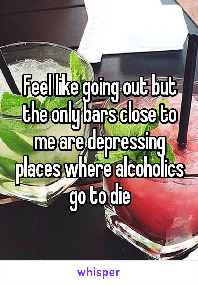 Feel like going out but the only bars close to me are depressing places where alcoholics go to die
