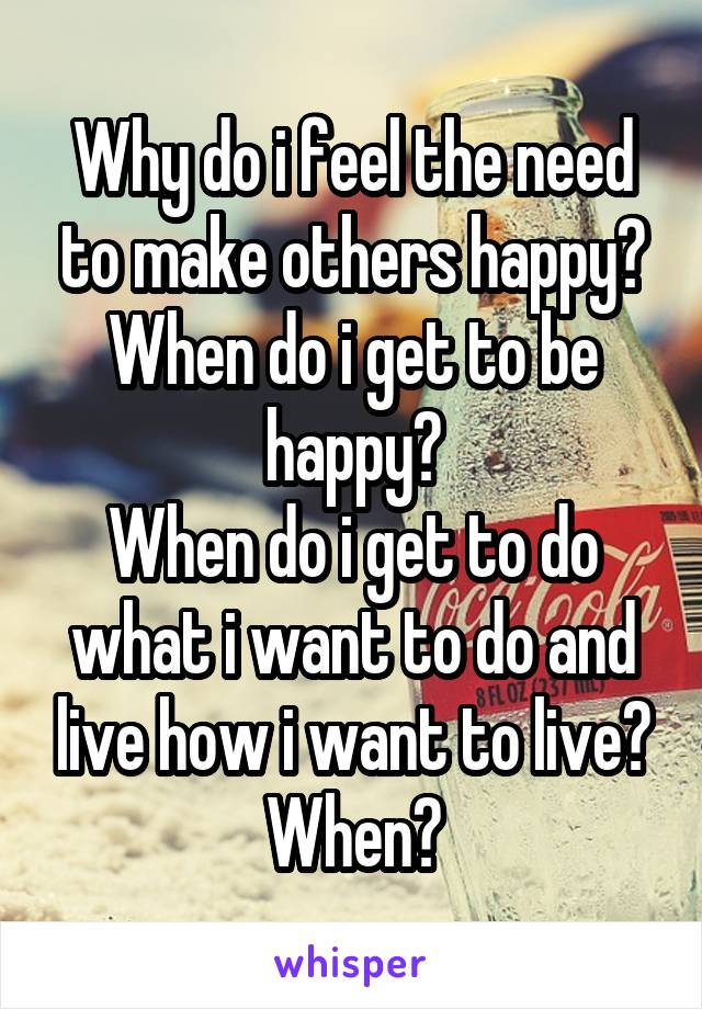 Why do i feel the need to make others happy? When do i get to be happy? When do i get to do what i want to do and live how i want to live? When?