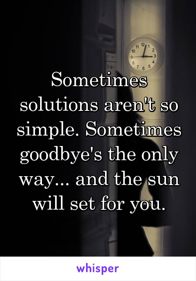 Sometimes solutions aren't so simple. Sometimes goodbye's the only way... and the sun will set for you.