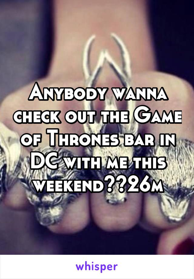 Anybody wanna check out the Game of Thrones bar in DC with me this weekend??26m