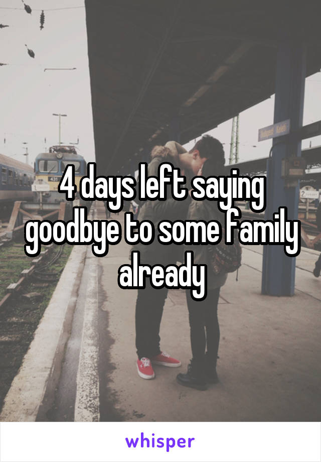 4 days left saying goodbye to some family already