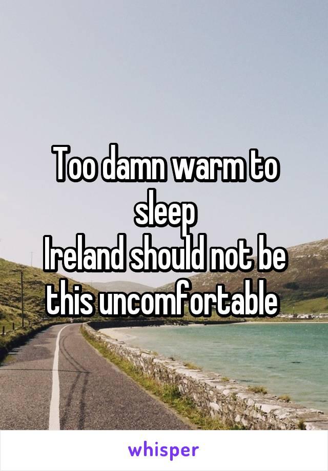 Too damn warm to sleep Ireland should not be this uncomfortable