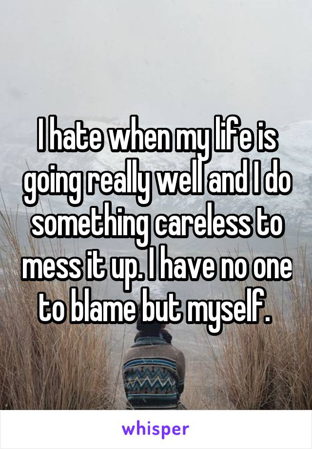 I hate when my life is going really well and I do something careless to mess it up. I have no one to blame but myself.