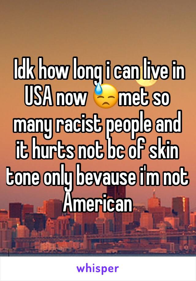 Idk how long i can live in USA now 😓met so many racist people and it hurts not bc of skin tone only bevause i'm not American