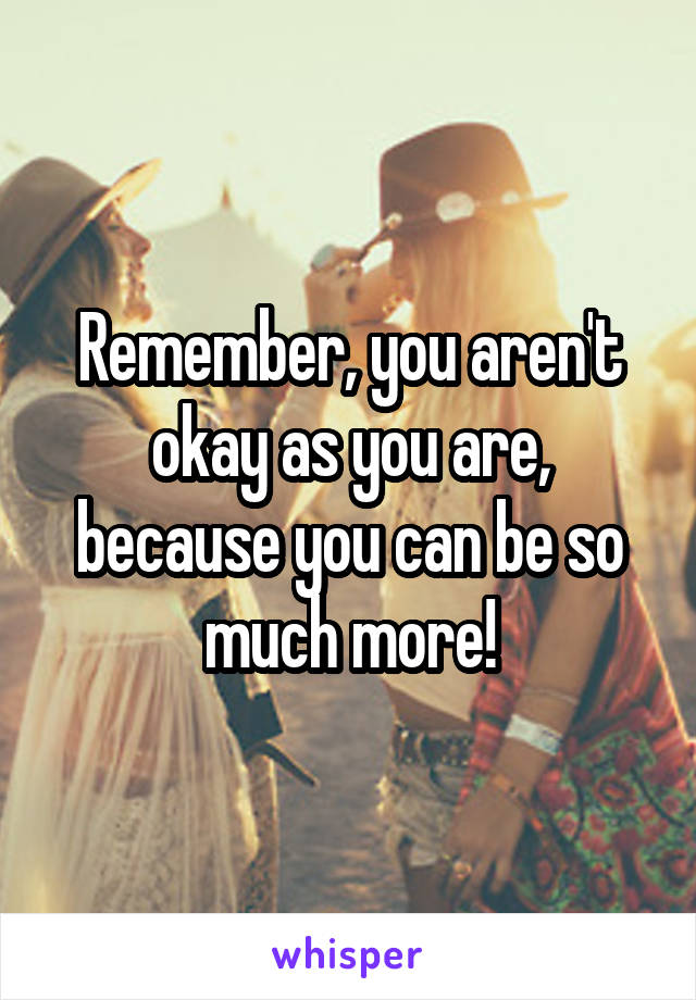 Remember, you aren't okay as you are, because you can be so much more!