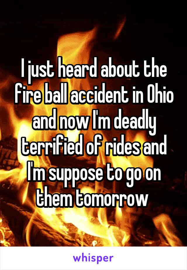 I just heard about the fire ball accident in Ohio and now I'm deadly terrified of rides and I'm suppose to go on them tomorrow