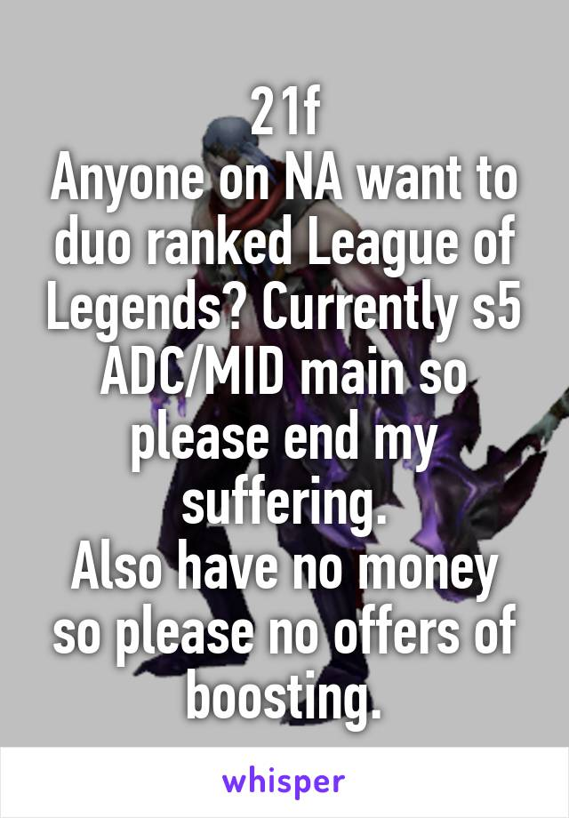 21f Anyone on NA want to duo ranked League of Legends? Currently s5 ADC/MID main so please end my suffering. Also have no money so please no offers of boosting.