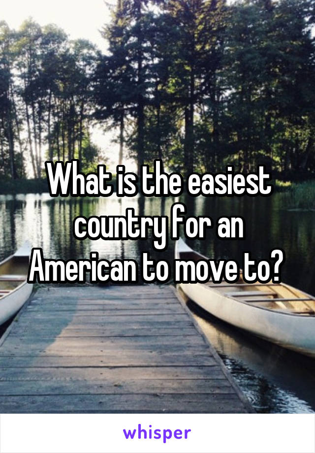 What is the easiest country for an American to move to?