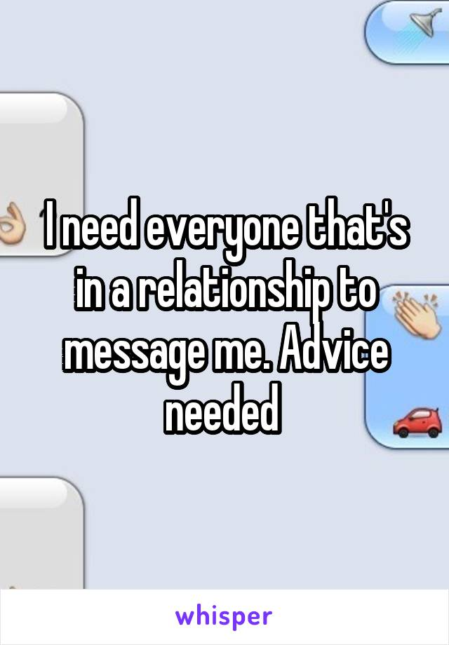 I need everyone that's in a relationship to message me. Advice needed