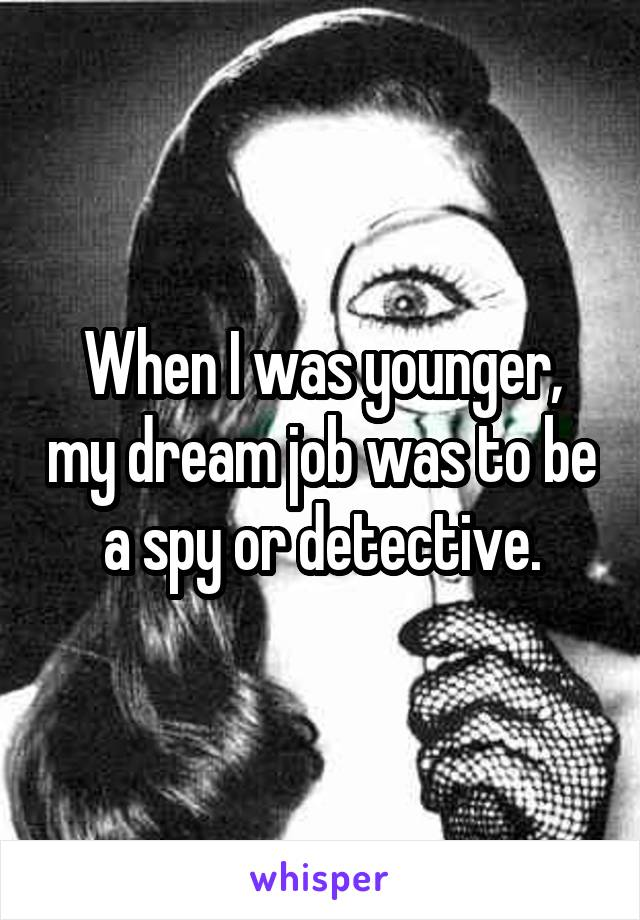 When I was younger, my dream job was to be a spy or detective.