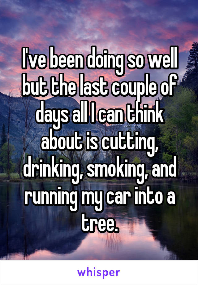 I've been doing so well but the last couple of days all I can think about is cutting, drinking, smoking, and running my car into a tree.